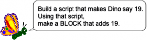 "butterly saying ""Build a script that makes Dino say 19. Using that script, make a BLOCK that adds 19."""