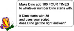 "butterfly saying ""Make Dino add 100 FOUR times to whatever number Dino starts with. If Dino starts with 35 and uses your script, does Dino get the right answer?"""